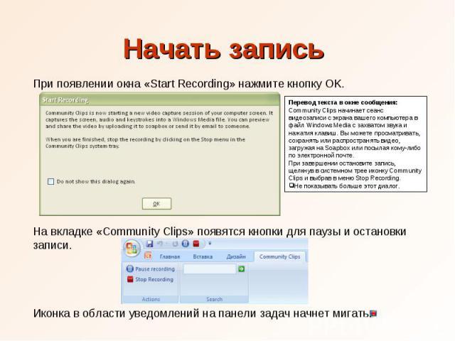 Начать запись При появлении окна «Start Recording» нажмите кнопку OK. Перевод текста в окне сообщения: Community Clips начинает сеанс видеозаписи с экрана вашего компьютера в файл Windows Media с захватом звука и нажатия клавиш. Вы можете просматрив…