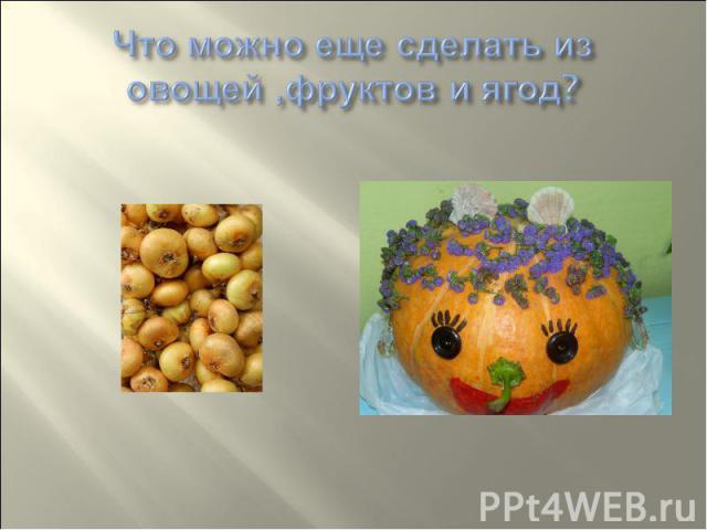 Что можно еще сделать из овощей ,фруктов и ягод?