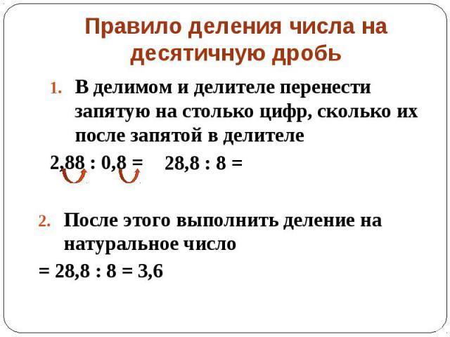 Правило деления числа на десятичную дробь В делимом и делителе перенести запятую на столько цифр, сколько их после запятой в делителе 2,88 : 0,8 = После этого выполнить деление на натуральное число = 28,8 : 8 = 3,6