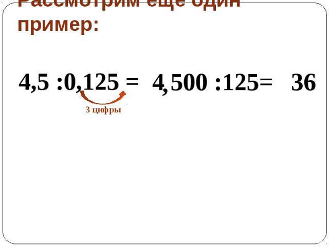 Рассмотрим еще один пример: 4,5 :0,125 = 4 500 :125=