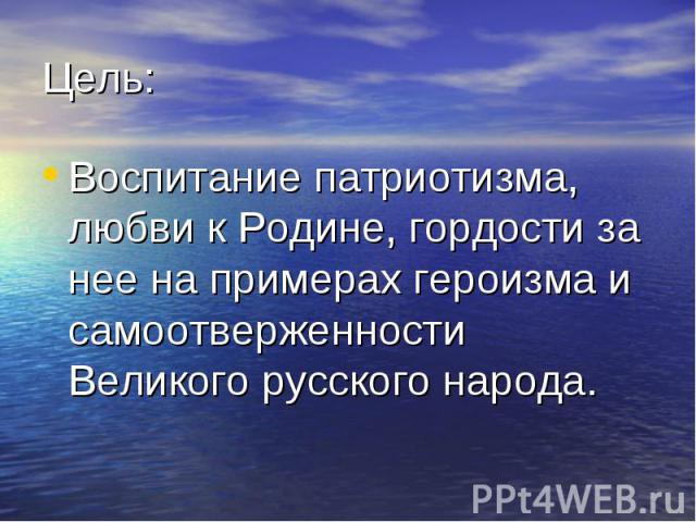 Цель: Воспитание патриотизма, любви к Родине, гордости за нее на примерах героизма и самоотверженности Великого русского народа.
