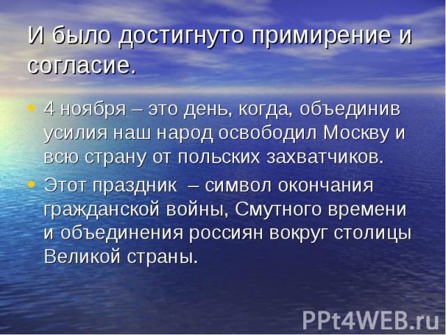 И было достигнуто примирение и согласие. 4 ноября – это день, когда, объединив усилия наш народ освободил Москву и всю страну от польских захватчиков. Этот праздник – символ окончания гражданской войны, Смутного времени и объединения россиян вокруг …