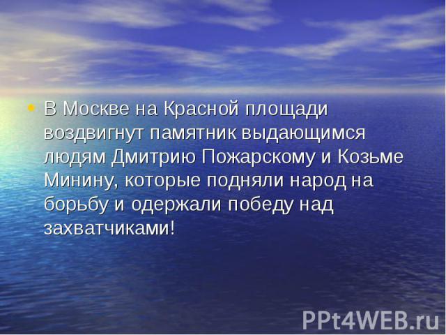В Москве на Красной площади воздвигнут памятник выдающимся людям Дмитрию Пожарскому и Козьме Минину, которые подняли народ на борьбу и одержали победу над захватчиками!