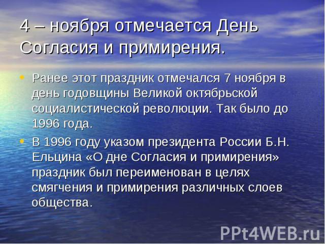 4 – ноября отмечается День Согласия и примирения. Ранее этот праздник отмечался 7 ноября в день годовщины Великой октябрьской социалистической революции. Так было до 1996 года. В 1996 году указом президента России Б.Н. Ельцина «О дне Согласия и прим…