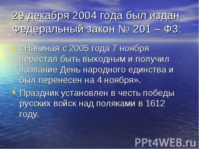 29 декабря 2004 года был издан Федеральный закон № 201 – Ф3: «Начиная с 2005 года 7 ноября перестал быть выходным и получил название День народного единства и был перенесен на 4 ноября». Праздник установлен в честь победы русских войск над поляками …