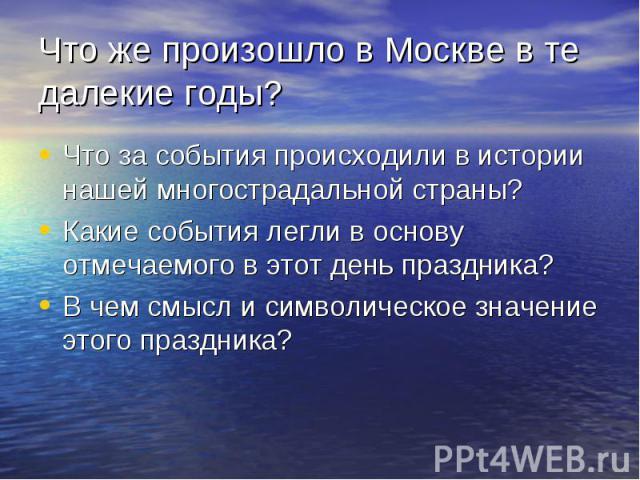 Что же произошло в Москве в те далекие годы? Что за события происходили в истории нашей многострадальной страны? Какие события легли в основу отмечаемого в этот день праздника? В чем смысл и символическое значение этого праздника?