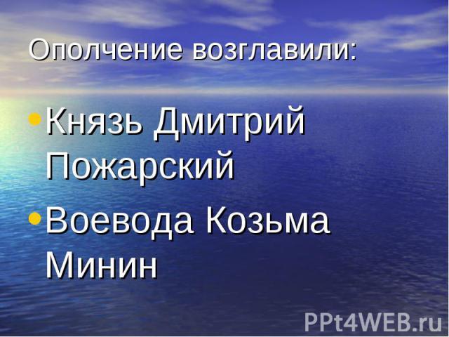 Ополчение возглавили: Князь Дмитрий Пожарский Воевода Козьма Минин