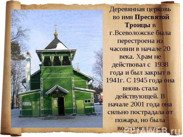 Деревянная церковь во имя Пресвятой Троицы в г.Всеволожске была перестроена из часовни в начале 20 века. Храм не действовал с 1938 года и был закрыт в 1941г. С 1945 года она вновь стала действующей. В начале 2001 года она сильно пострадала от пожара…