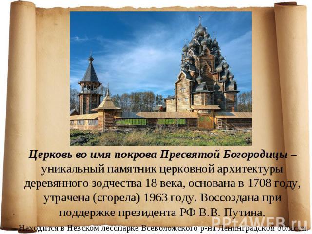 Церковь во имя покрова Пресвятой Богородицы – уникальный памятник церковной архитектуры деревянного зодчества 18 века, основана в 1708 году, утрачена (сгорела) 1963 году. Воссоздана при поддержке президента РФ В.В. Путина. Находится в Невском лесопа…