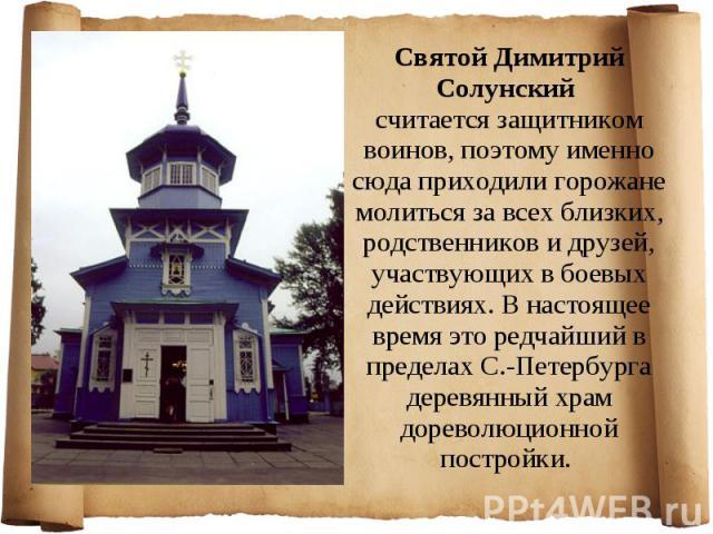 Святой Димитрий Солунский считается защитником воинов, поэтому именно сюда приходили горожане молиться за всех близких, родственников и друзей, участвующих в боевых действиях. В настоящее время это редчайший в пределах С.-Петербурга деревянный храм …