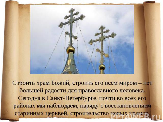 Строить храм Божий, строить его всем миром – нет большей радости для православного человека. Сегодня в Санкт-Петербурге, почти во всех его районах мы наблюдаем, наряду с восстановлением старинных церквей, строительство новых храмов.