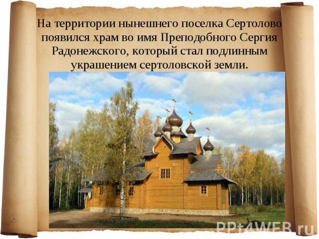 Натерритории нынешнего поселка Сертолово появился храм воимя Преподобного Сергия Радонежского, который стал подлинным украшением сертоловской земли.