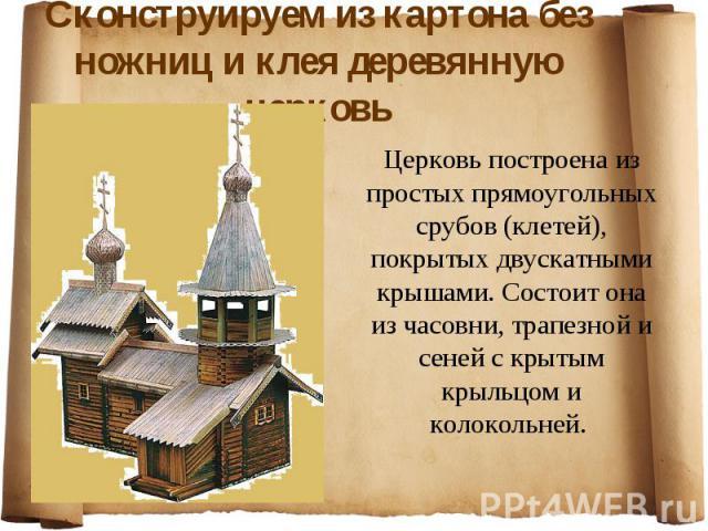 Сконструируем из картона без ножниц и клея деревянную церковь Церковь построена из простых прямоугольных срубов (клетей), покрытых двускатными крышами. Состоит она из часовни, трапезной и сеней с крытым крыльцом и колокольней.