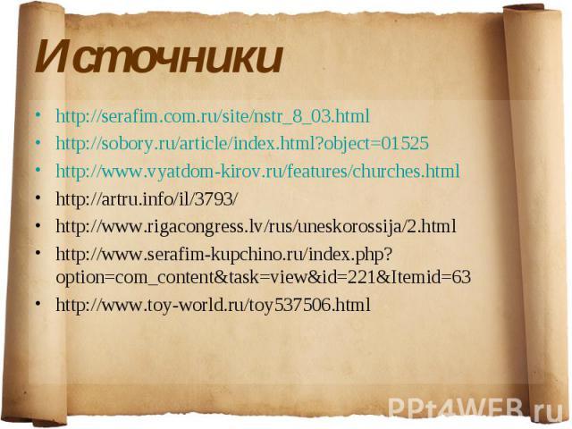 Источники http://serafim.com.ru/site/nstr_8_03.html http://sobory.ru/article/index.html?object=01525 http://www.vyatdom-kirov.ru/features/churches.html http://artru.info/il/3793/ http://www.rigacongress.lv/rus/uneskorossija/2.html http://www.serafim…