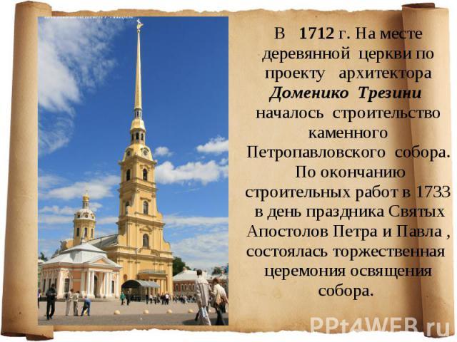 В 1712 г. На месте деревянной церкви по проекту архитектора Доменико Трезини началось строительство каменного Петропавловского собора. По окончанию строительных работ в 1733 в день праздника Святых Апостолов Петра и Павла , состоялась торжественная …