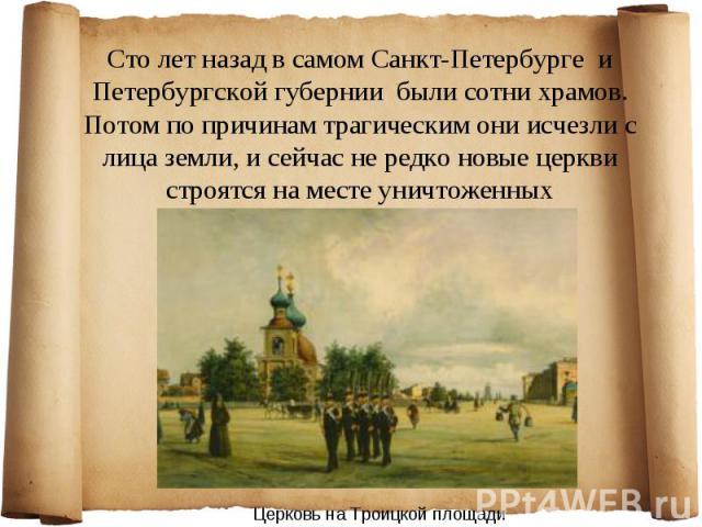 Сто лет назад в самом Санкт-Петербурге и Петербургской губернии были сотни храмов. Потом по причинам трагическим они исчезли с лица земли, и сейчас не редко новые церкви строятся на месте уничтоженных