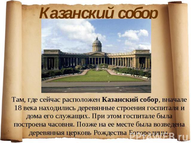 Казанский собор Там, где сейчас расположен Казанский собор, вначале 18 века находились деревянные строения госпиталя и дома его служащих. При этом госпитале была построена часовня. Позже на ее месте была возведена деревянная церковь Рождества Богородицы.