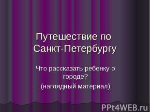 Путешествие по Санкт-Петербургу Что рассказать ребенку о городе? (наглядный мате