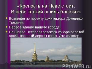 «Крепость на Неве стоит. В небе тонкий шпиль блестит» Возведён по проекту архите