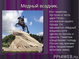 Медный всадник. Этот памятник построен в честь царя Петра –основателя нашего гор