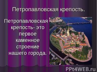 Петропавловская крепость. Петропавловская крепость- это первое каменное строение