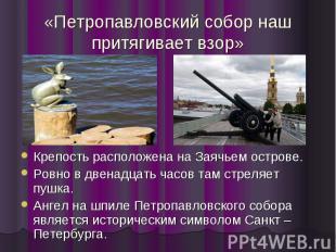 «Петропавловский собор наш притягивает взор» Крепость расположена на Заячьем ост