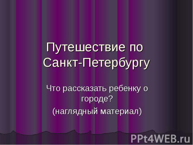 Путешествие по Санкт-Петербургу Что рассказать ребенку о городе? (наглядный материал)