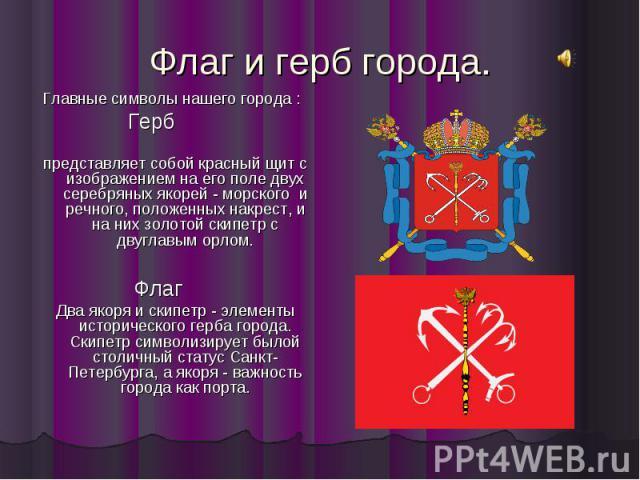 Флаг и герб города. Главные символы нашего города : Герб представляет собой красный щит с изображением на его поле двух серебряных якорей - морского и речного, положенных накрест, и на них золотой скипетр с двуглавым орлом. Флаг Два якоря и скипетр …