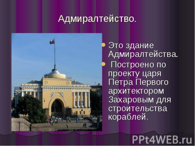 Адмиралтейство. Это здание Адмиралтейства. Построено по проекту царя Петра Первого архитектором Захаровым для строительства кораблей.