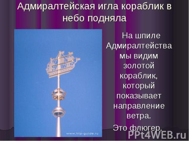 Адмиралтейская игла кораблик в небо подняла На шпиле Адмиралтейства мы видим золотой кораблик, который показывает направление ветра. Это флюгер.