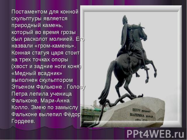Постаментом для конной скульптуры является природный камень, который во время грозы был расколот молнией. Его назвали «гром-камень». Конная статуя царя стоит на трех точках опоры (хвост и задние ноги коня) «Медный всадник» выполнен скульптором Этьен…