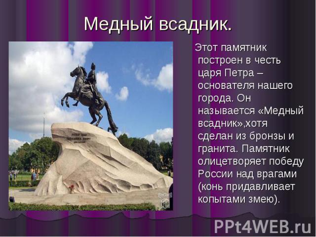 Медный всадник. Этот памятник построен в честь царя Петра –основателя нашего города. Он называется «Медный всадник»,хотя сделан из бронзы и гранита. Памятник олицетворяет победу России над врагами (конь придавливает копытами змею).