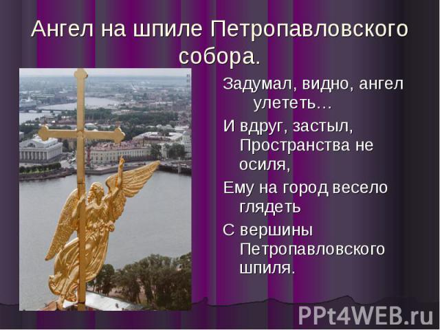Ангел на шпиле Петропавловского собора. Задумал, видно, ангел улететь… И вдруг, застыл, Пространства не осиля, Ему на город весело глядеть С вершины Петропавловского шпиля.