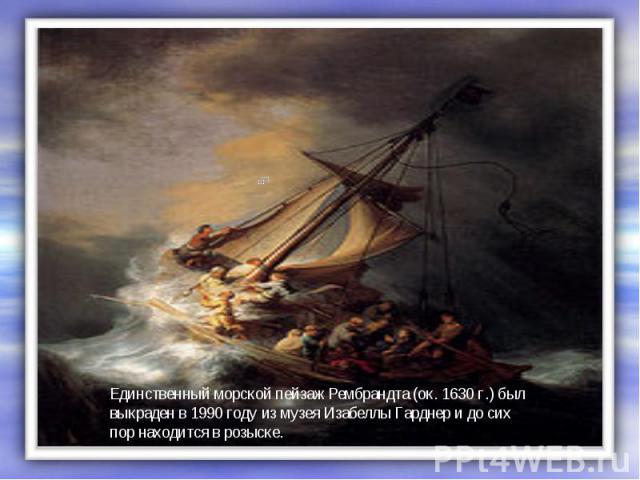 Единственный морской пейзаж Рембрандта (ок. 1630г.) был выкраден в 1990 году из музея Изабеллы Гарднер и до сих пор находится в розыске.