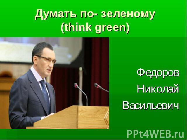 Думать по- зеленому (think green) Федоров Николай Васильевич