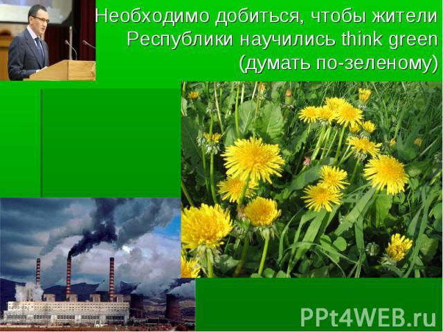 Необходимо добиться, чтобы жители Республики научились think green (думать по-зеленому)