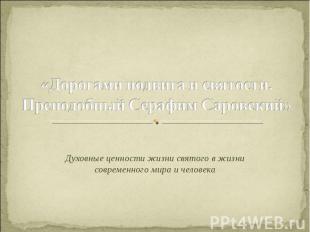 «Дорогами подвига и святости. Преподобный Серафим Саровский» Духовные ценности ж