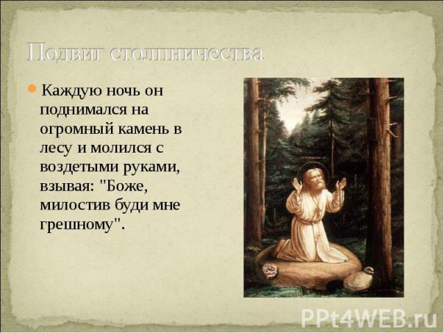 Подвиг столпничества Каждую ночь он поднимался на огромный камень в лесу и молился с воздетыми руками, взывая: