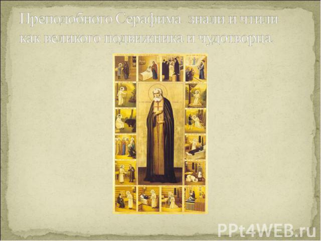 Преподобного Серафима знали и чтили как великого подвижника и чудотворца.