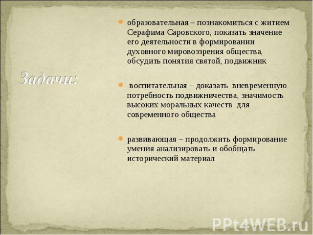Задачи: образовательная – познакомиться с житием Серафима Саровского, показать значение его деятельности в формировании духовного мировоззрения общества, обсудить понятия святой, подвижник воспитательная – доказать вневременную потребность подвижнич…