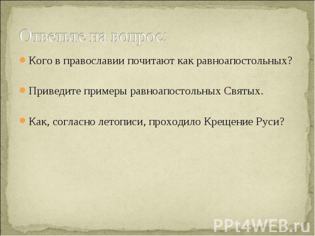 Ответьте на вопрос: Кого в православии почитают как равноапостольных? Приведите примеры равноапостольных Святых. Как, согласно летописи, проходило Крещение Руси?
