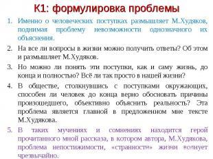 К1: формулировка проблемы Именно о человеческих поступках размышляет М.Худяков,
