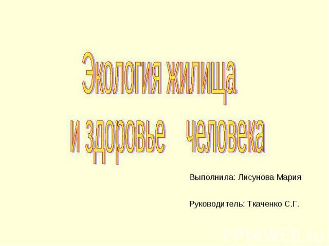 Экология жилища и здоровье человека Выполнила: Лисунова Мария Руководитель: Ткаченко С.Г.