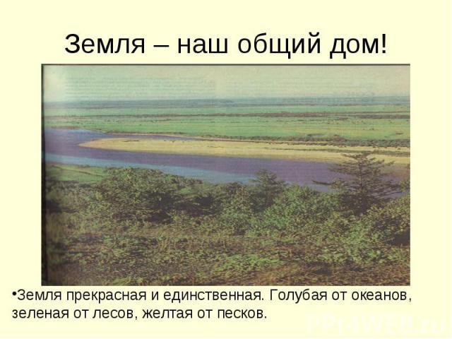 Земля – наш общий дом! Земля прекрасная и единственная. Голубая от океанов, зеленая от лесов, желтая от песков.
