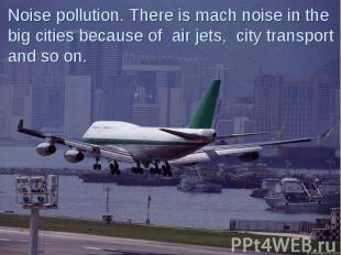 Noise pollution. There is mach noise in the big cities because of air jets, city
