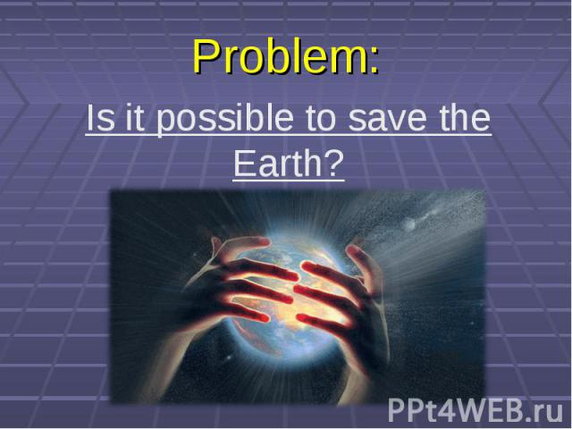 Problem: Is it possible to save the Earth?
