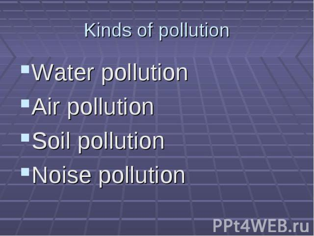 Kinds of pollution Water pollution Air pollution Soil pollution Noise pollution