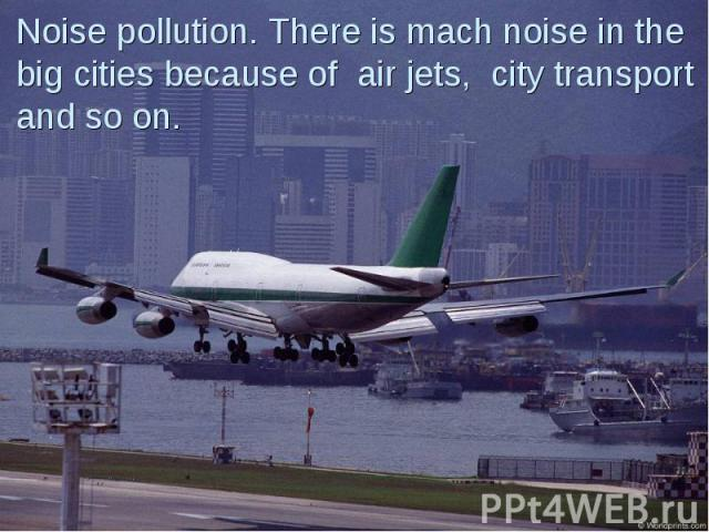Noise pollution. There is mach noise in the big cities because of air jets, city transport and so on.