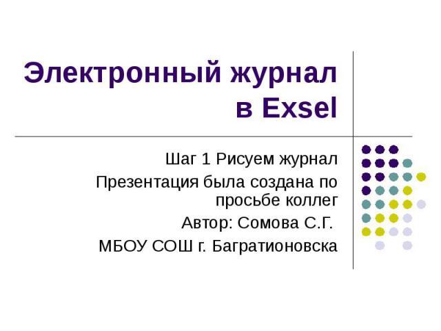 Электронный журнал в Exsel Шаг 1 Рисуем журнал Презентация была создана по просьбе коллег Автор: Сомова С.Г. МБОУ СОШ г. Багратионовска