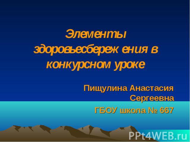 Элементы здоровьесбережения в конкурсном уроке Пищулина Анастасия Сергеевна ГБОУ школа № 667